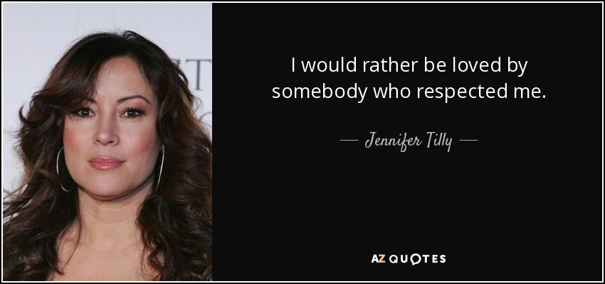 I would rather be loved by somebody who respected me. - Jennifer Tilly