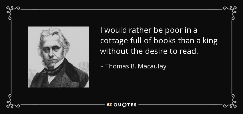 I would rather be poor in a cottage full of books than a king without the desire to read. - Thomas B. Macaulay