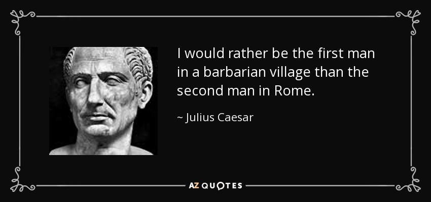julius caesar quote  i would rather be the first man in a barbarian