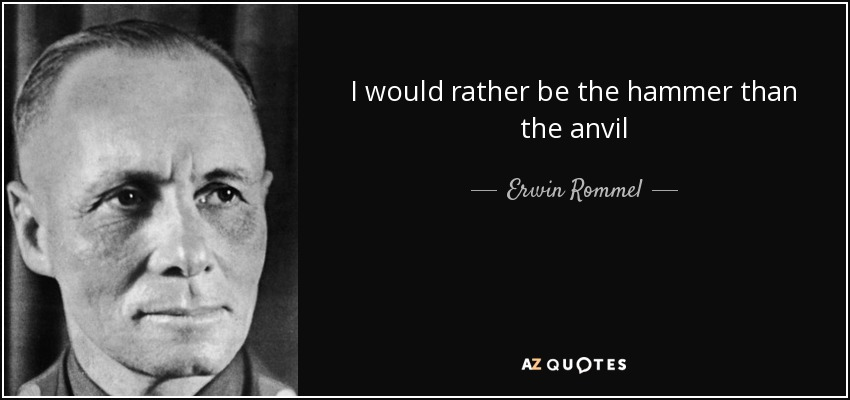 I would rather be the hammer than the anvil - Erwin Rommel