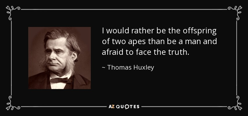I would rather be the offspring of two apes than be a man and afraid to face the truth. - Thomas Huxley