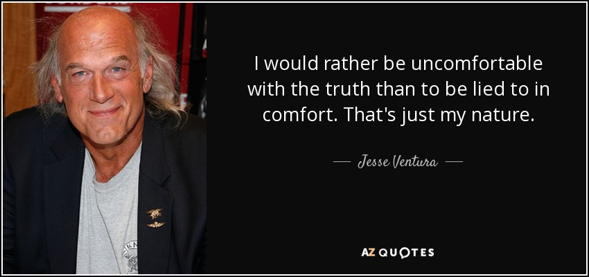 I would rather be uncomfortable with the truth than to be lied to in comfort. That's just my nature. - Jesse Ventura