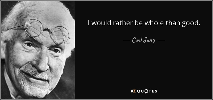 I would rather be whole than good. - Carl Jung