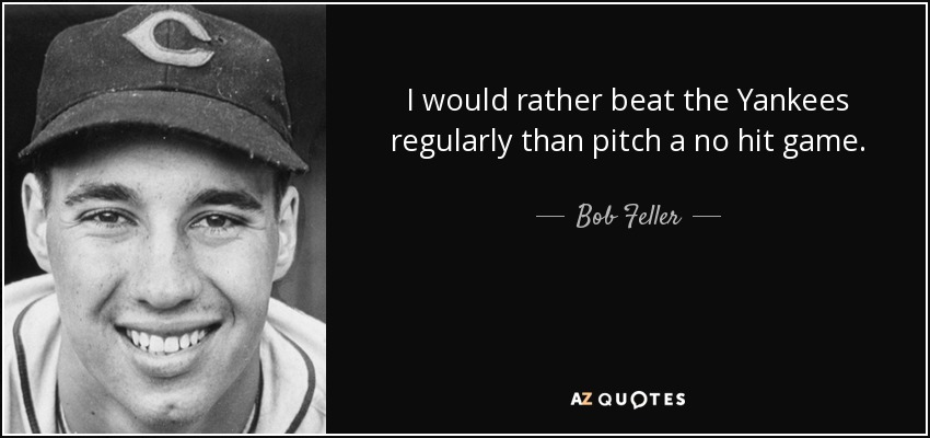 I would rather beat the Yankees regularly than pitch a no hit game. - Bob Feller