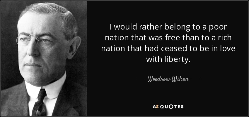 I would rather belong to a poor nation that was free than to a rich nation that had ceased to be in love with liberty. - Woodrow Wilson