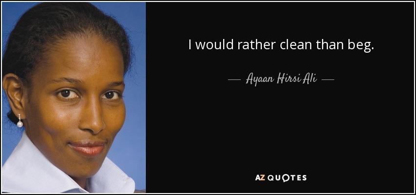 I would rather clean than beg. - Ayaan Hirsi Ali