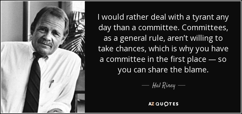 I would rather deal with a tyrant any day than a committee. Committees, as a general rule, aren't willing to take chances, which is why you have a committee in the first place — so you can share the blame. - Hal Riney