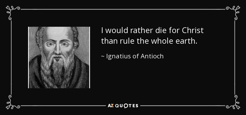 I would rather die for Christ than rule the whole earth. - Ignatius of Antioch