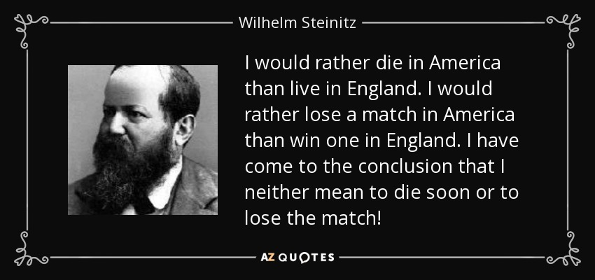 I would rather die in America than live in England. I would rather lose a match in America than win one in England. I have come to the conclusion that I neither mean to die soon or to lose the match! - Wilhelm Steinitz