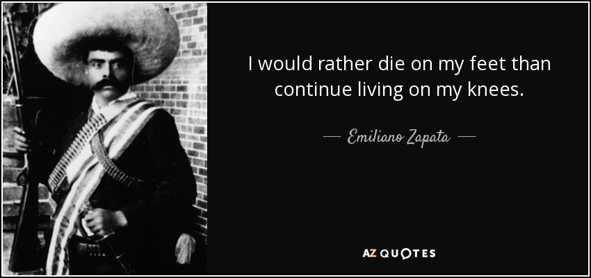 Emiliano Zapata Quote I Would Rather Die On My Feet Than Continue Fascinating Emiliano Zapata Quotes