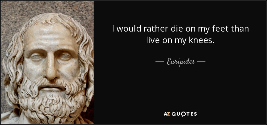 I would rather die on my feet than live on my knees. - Euripides