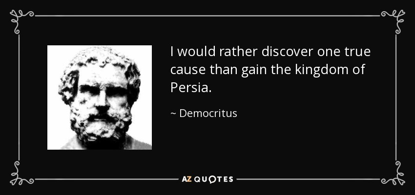 I would rather discover one true cause than gain the kingdom of Persia. - Democritus