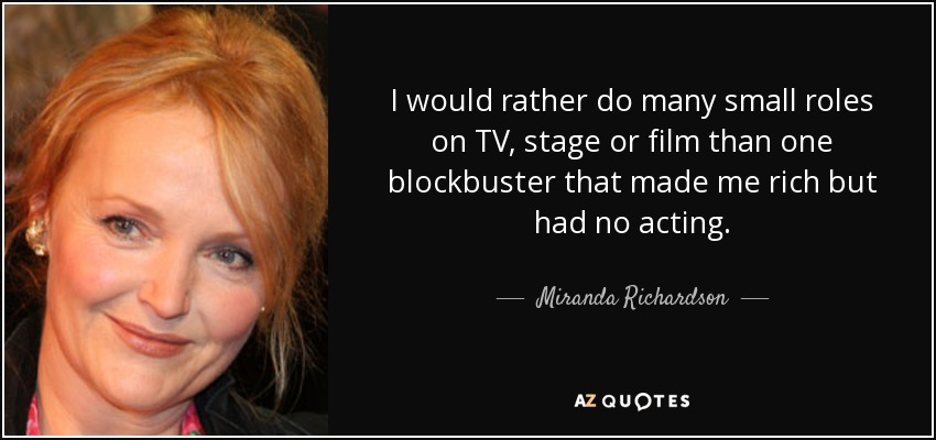 I would rather do many small roles on TV, stage or film than one blockbuster that made me rich but had no acting. - Miranda Richardson