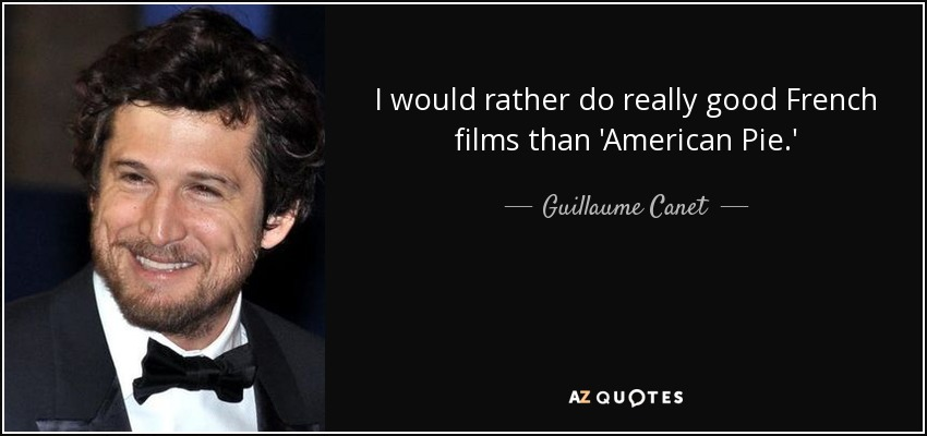 I would rather do really good French films than 'American Pie.' - Guillaume Canet