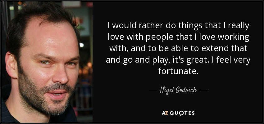 I would rather do things that I really love with people that I love working with, and to be able to extend that and go and play, it's great. I feel very fortunate. - Nigel Godrich