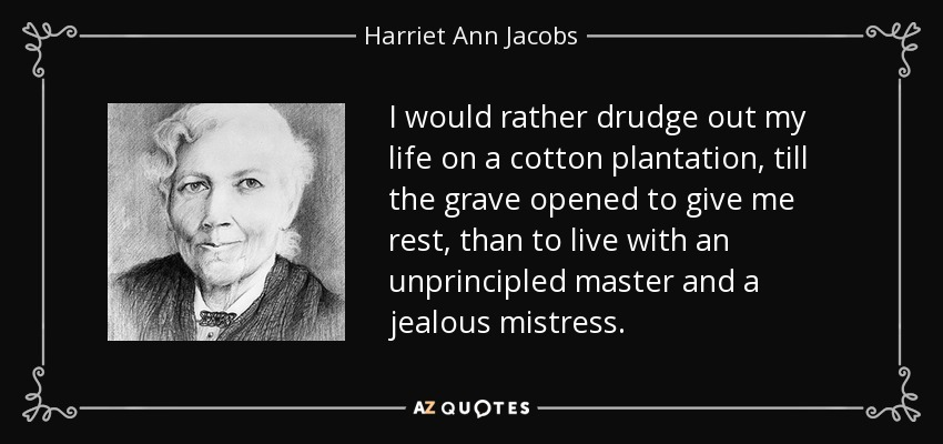 I would rather drudge out my life on a cotton plantation, till the grave opened to give me rest, than to live with an unprincipled master and a jealous mistress. - Harriet Ann Jacobs