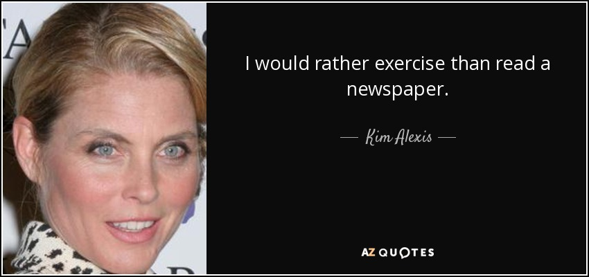 I would rather exercise than read a newspaper. - Kim Alexis