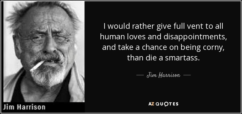 I would rather give full vent to all human loves and disappointments, and take a chance on being corny, than die a smartass. - Jim Harrison
