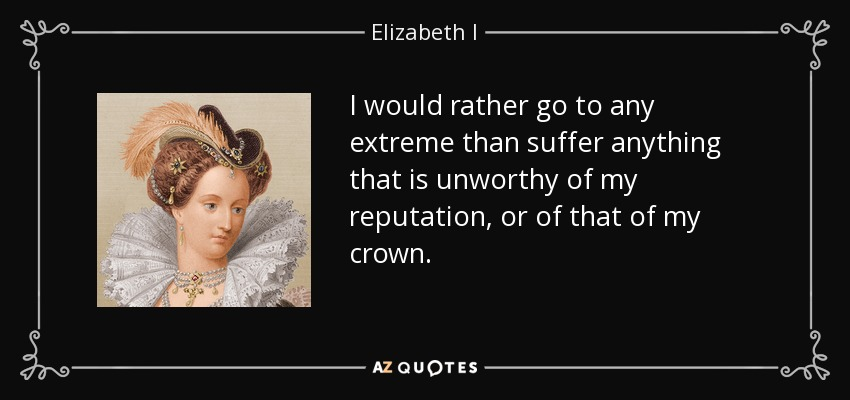 I would rather go to any extreme than suffer anything that is unworthy of my reputation, or of that of my crown. - Elizabeth I
