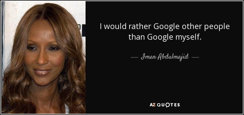 I would rather Google other people than Google myself. - Iman Abdulmajid