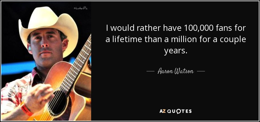 I would rather have 100,000 fans for a lifetime than a million for a couple years. - Aaron Watson