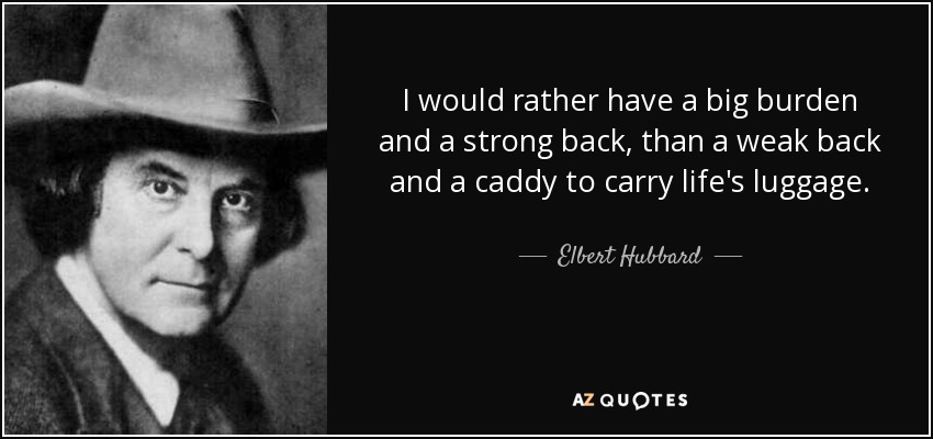 I would rather have a big burden and a strong back, than a weak back and a caddy to carry life's luggage. - Elbert Hubbard