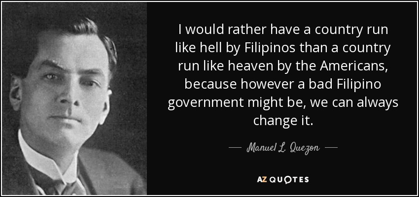 I would rather have a country run like hell by Filipinos than a country run like heaven by the Americans, because however a bad Filipino government might be, we can always change it. - Manuel L. Quezon