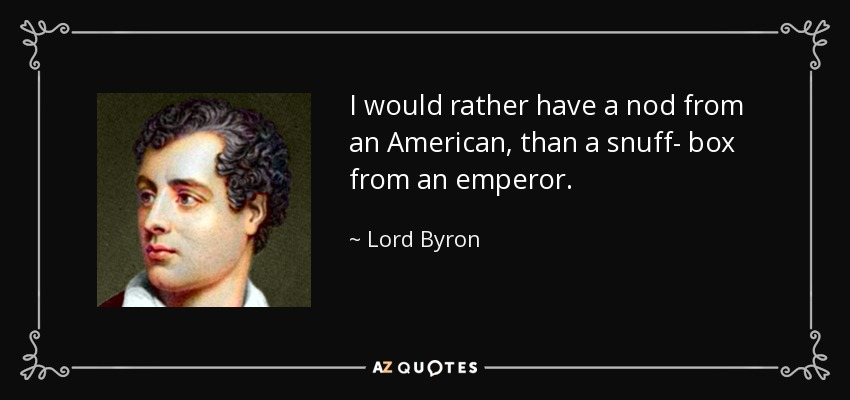 I would rather have a nod from an American, than a snuff- box from an emperor. - Lord Byron