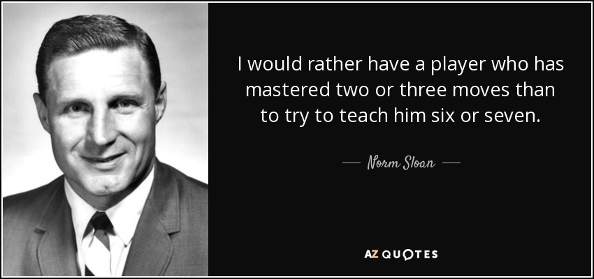 I would rather have a player who has mastered two or three moves than to try to teach him six or seven. - Norm Sloan