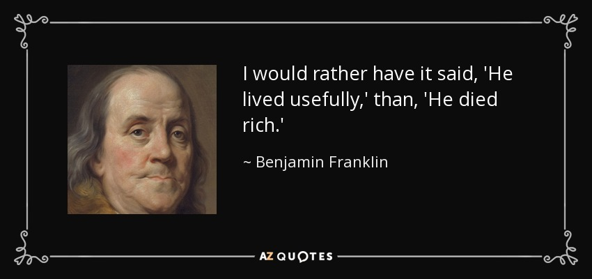 I would rather have it said, 'He lived usefully,' than, 'He died rich.' - Benjamin Franklin