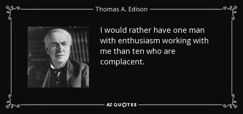 I would rather have one man with enthusiasm working with me than ten who are complacent. - Thomas A. Edison