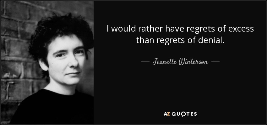 I would rather have regrets of excess than regrets of denial. - Jeanette Winterson