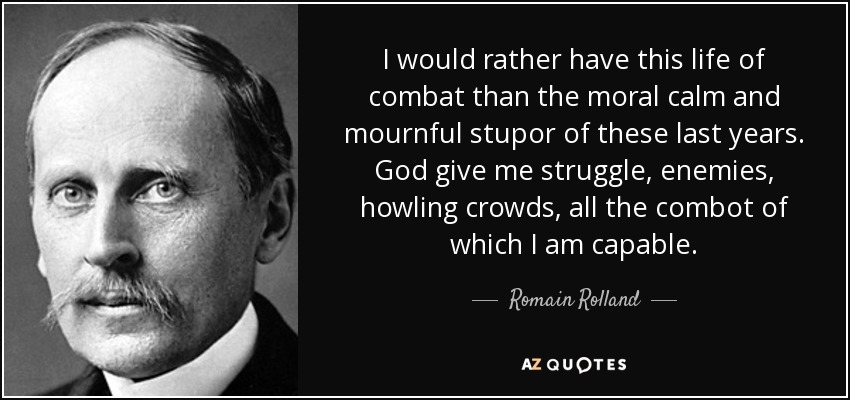I would rather have this life of combat than the moral calm and mournful stupor of these last years. God give me struggle, enemies, howling crowds, all the combot of which I am capable. - Romain Rolland