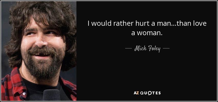 I would rather hurt a man...than love a woman. - Mick Foley