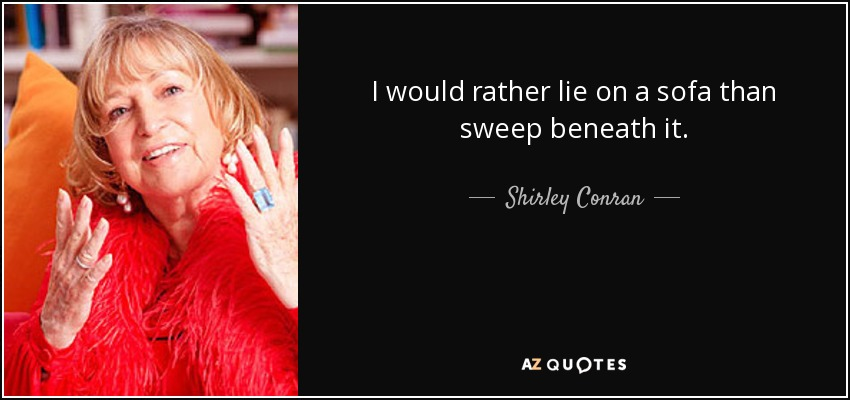 I would rather lie on a sofa than sweep beneath it. - Shirley Conran