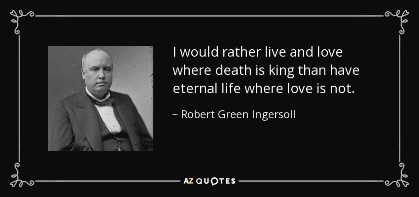 I would rather live and love where death is king than have eternal life where love is not. - Robert Green Ingersoll