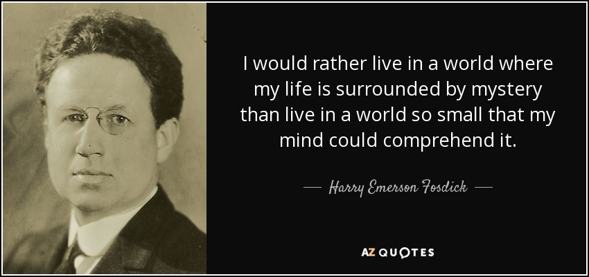 I would rather live in a world where my life is surrounded by mystery than live in a world so small that my mind could comprehend it. - Harry Emerson Fosdick