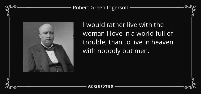 I would rather live with the woman I love in a world full of trouble, than to live in heaven with nobody but men. - Robert Green Ingersoll