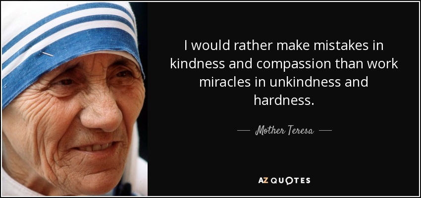 I would rather make mistakes in kindness and compassion than work miracles in unkindness and hardness. - Mother Teresa