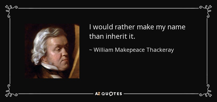 I would rather make my name than inherit it. - William Makepeace Thackeray