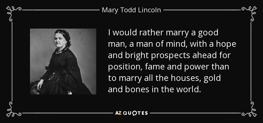 I would rather marry a good man, a man of mind, with a hope and bright prospects ahead for position, fame and power than to marry all the houses, gold and bones in the world. - Mary Todd Lincoln