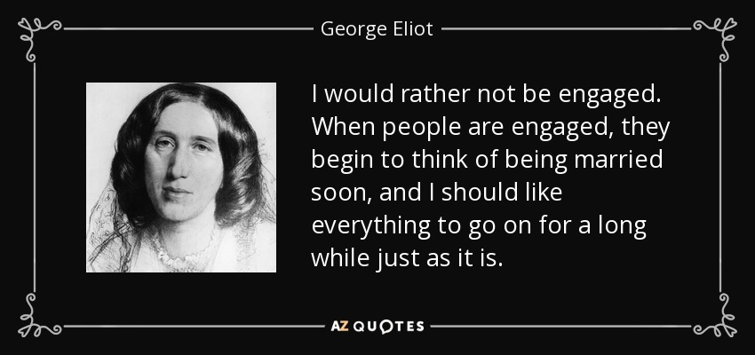 I would rather not be engaged. When people are engaged, they begin to think of being married soon, and I should like everything to go on for a long while just as it is. - George Eliot