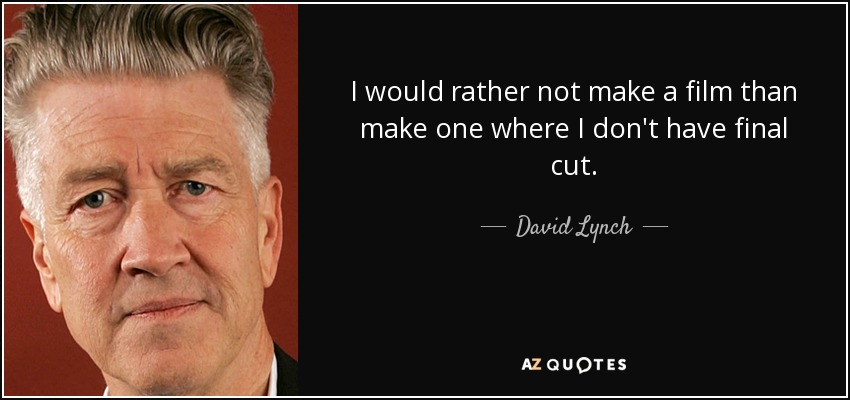 I would rather not make a film than make one where I don't have final cut. - David Lynch