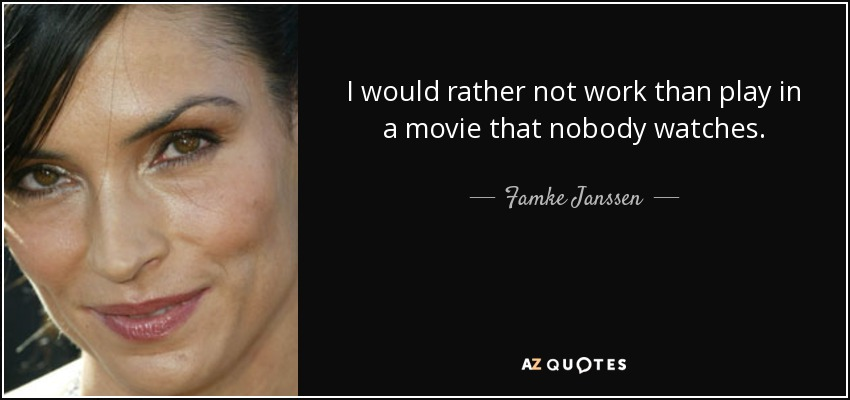 I would rather not work than play in a movie that nobody watches. - Famke Janssen