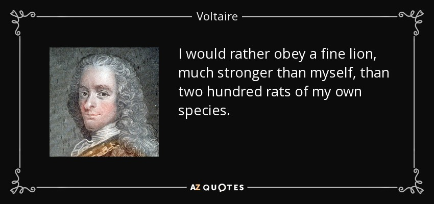 I would rather obey a fine lion, much stronger than myself, than two hundred rats of my own species. - Voltaire