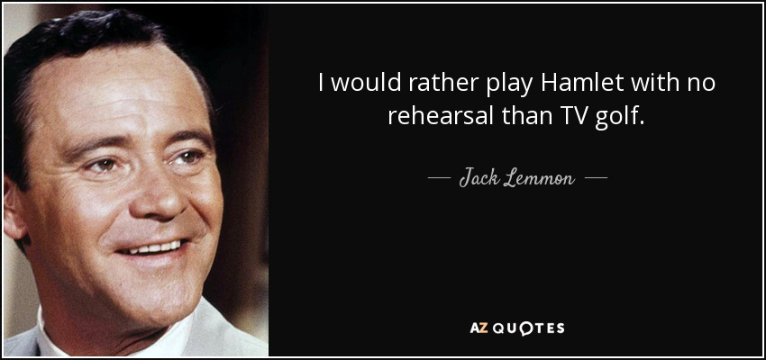 I would rather play Hamlet with no rehearsal than TV golf. - Jack Lemmon
