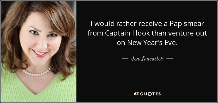I would rather receive a Pap smear from Captain Hook than venture out on New Year's Eve. - Jen Lancaster