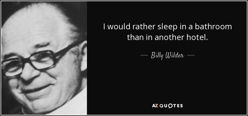 I would rather sleep in a bathroom than in another hotel. - Billy Wilder