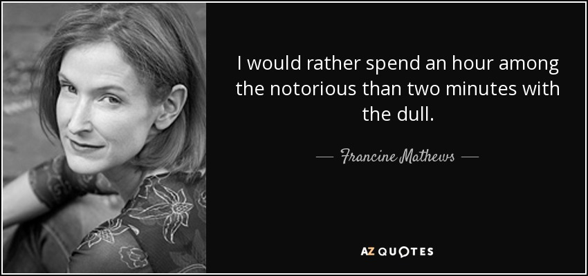 I would rather spend an hour among the notorious than two minutes with the dull. - Francine Mathews