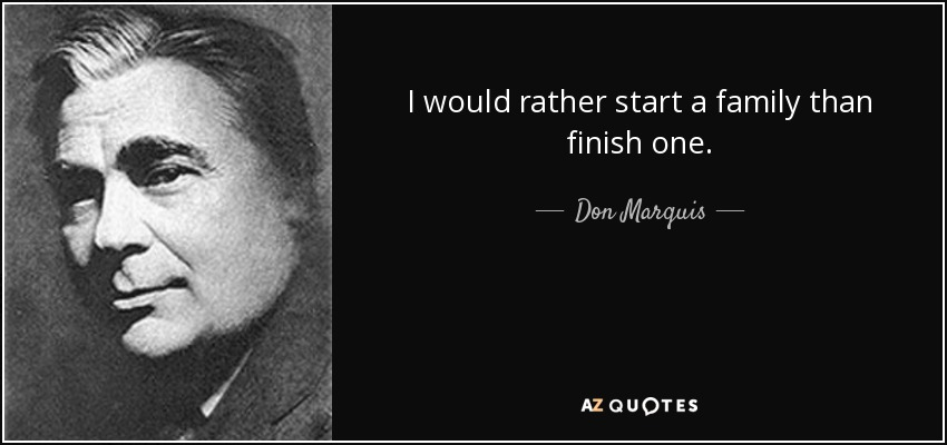 I would rather start a family than finish one. - Don Marquis